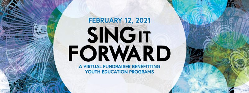 February 12, 2021: Sing It Forward, a virtual fundraiser benefiting youth education programs